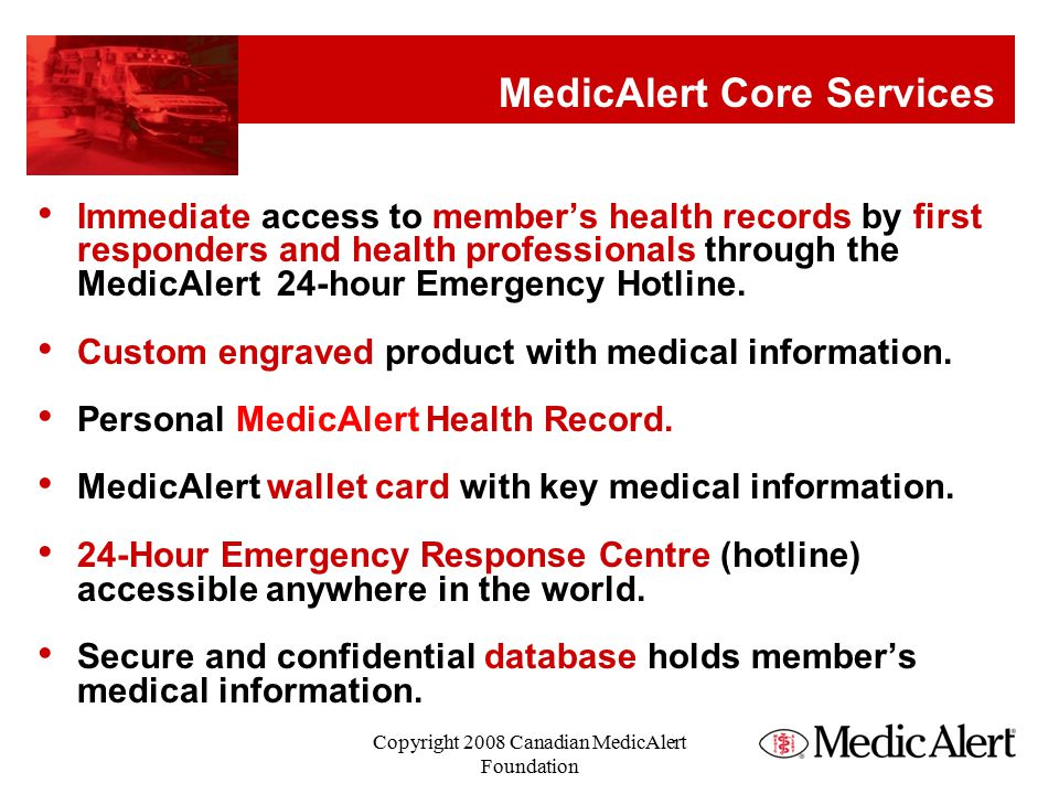 Using the ID Membership # Emergency Response Hotline Phone Number Medical Conditions Check the wrist, neck and ankle area Make it part of your initial assessment Copyright 2008 Canadian MedicAlert Foundation