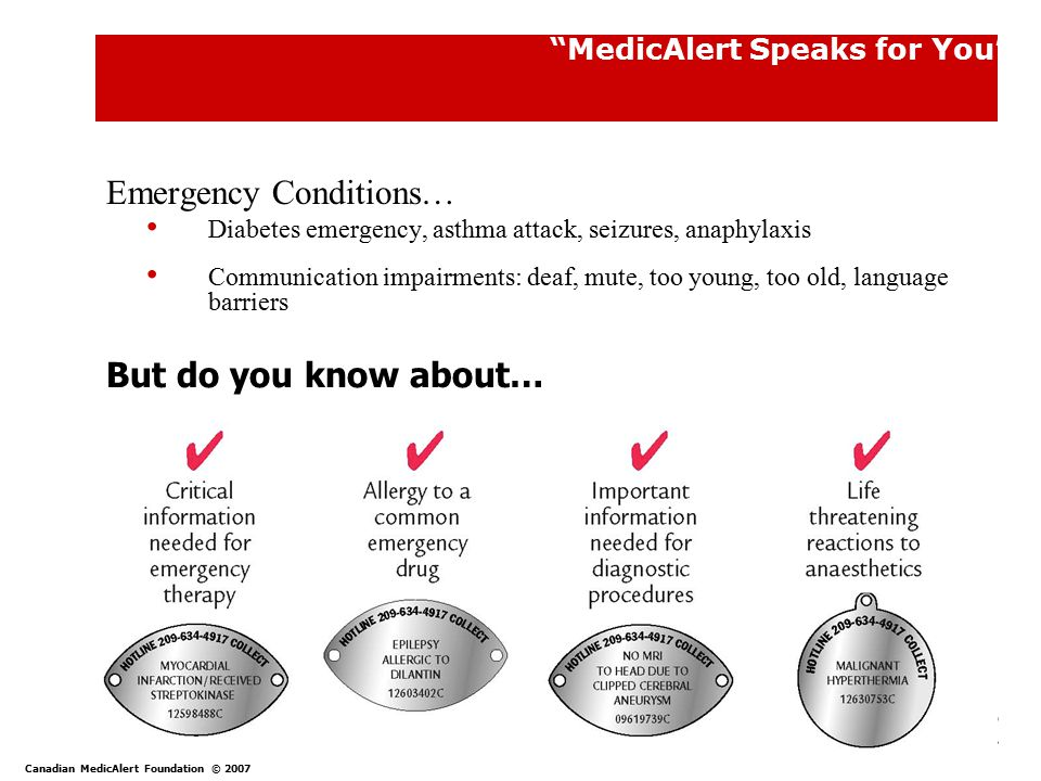 7 MedicAlert Speaks for You Emergency Conditions… Diabetes emergency, asthma attack, seizures, anaphylaxis Communication impairments: deaf, mute, too young, too old, language barriers But do you know about… Canadian MedicAlert Foundation © 2007