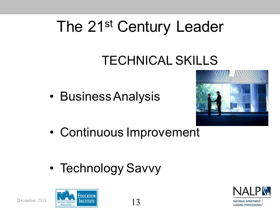 13 The 21 st Century Leader TECHNICAL SKILLS Business Analysis Continuous Improvement Technology Savvy 13December 2013