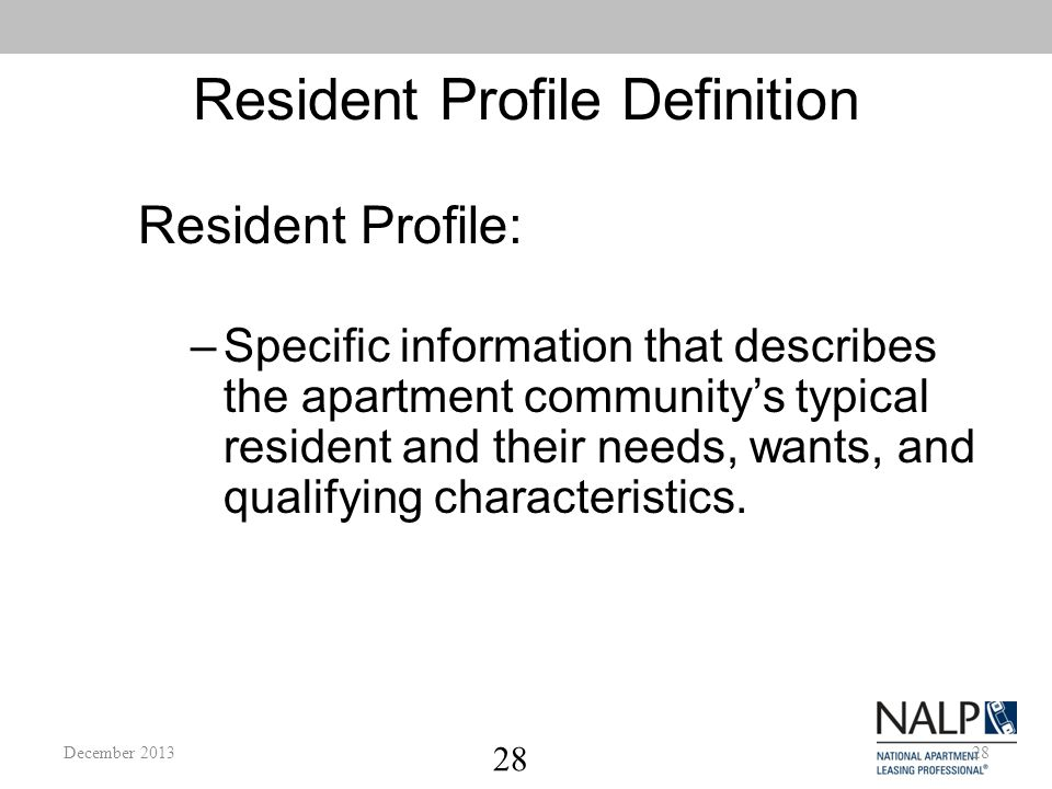28 Resident Profile Definition –Specific information that describes the apartment community's typical resident and their needs, wants, and qualifying characteristics.