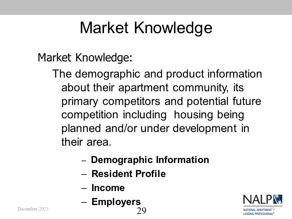 29 Market Knowledge The demographic and product information about their apartment community, its primary competitors and potential future competition including housing being planned and/or under development in their area.