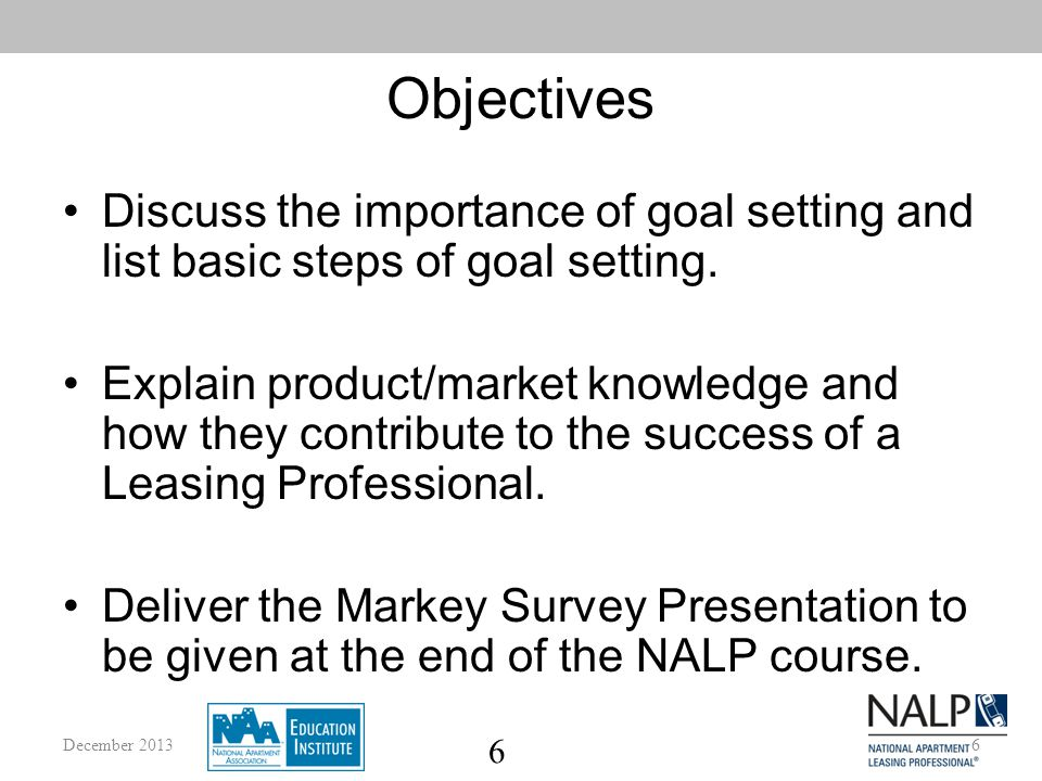 6 Objectives Discuss the importance of goal setting and list basic steps of goal setting.