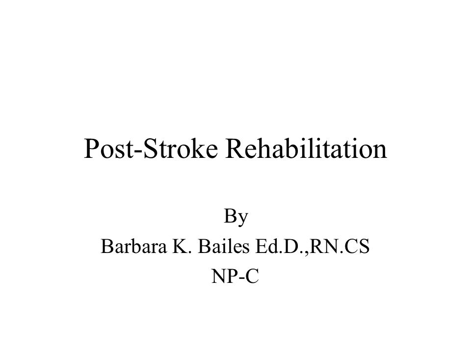Post-Stroke Rehabilitation By Barbara K. Bailes Ed.D.,RN.CS NP-C