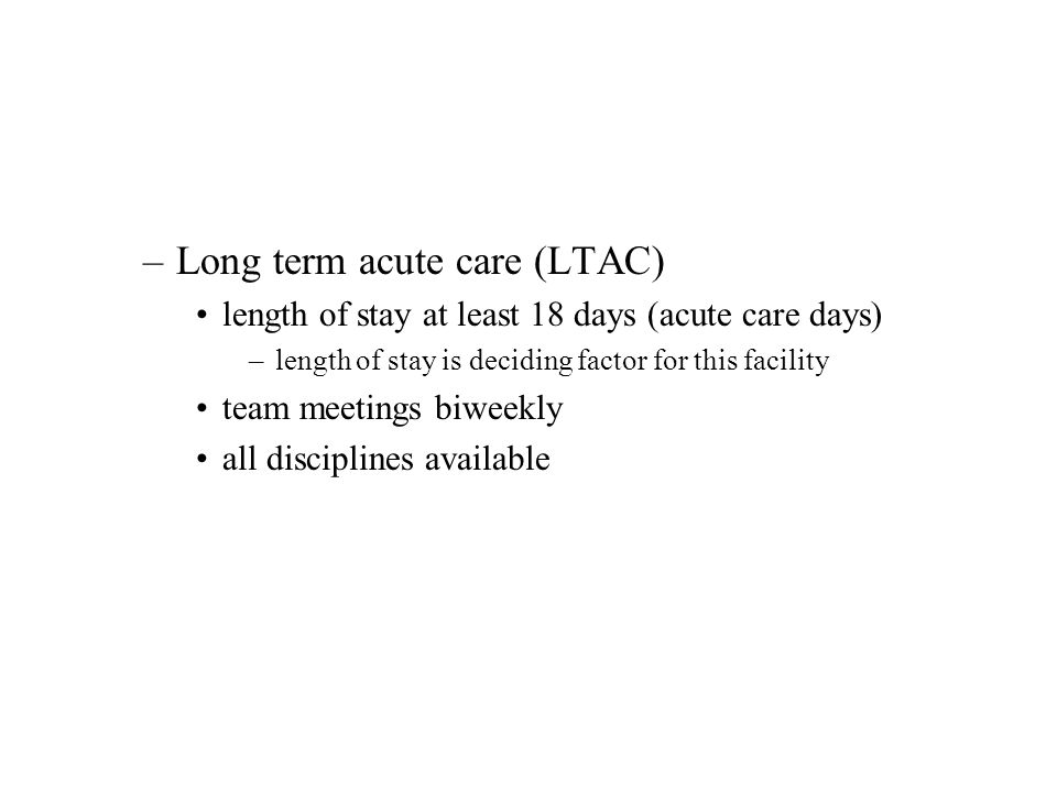 –Long term acute care (LTAC) length of stay at least 18 days (acute care days) –length of stay is deciding factor for this facility team meetings biwe