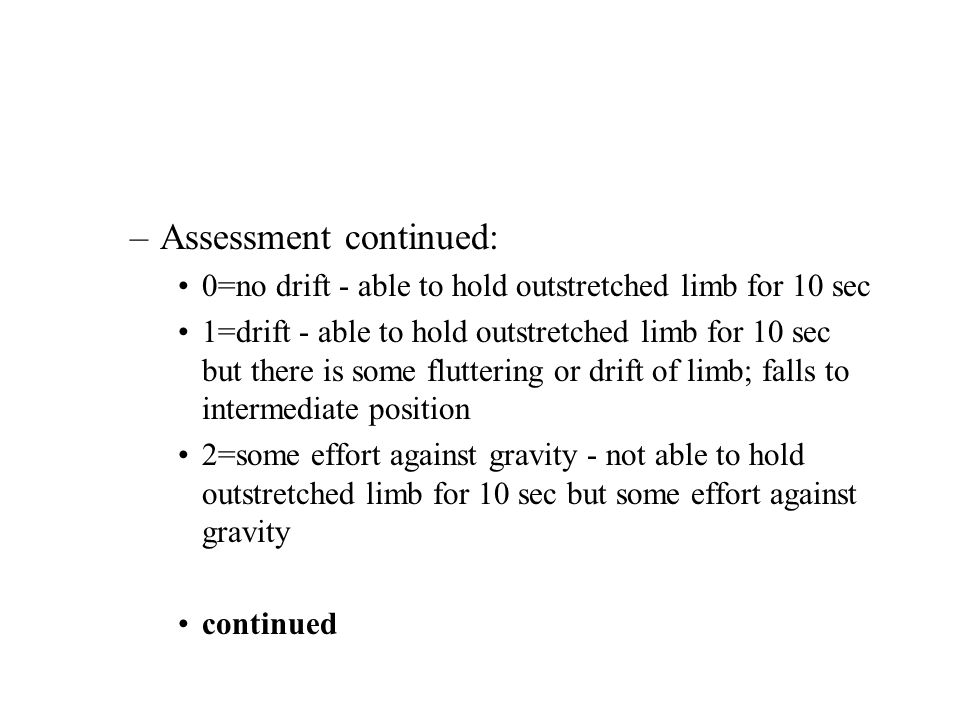 –Assessment continued: 0=no drift - able to hold outstretched limb for 10 sec 1=drift - able to hold outstretched limb for 10 sec but there is some fl