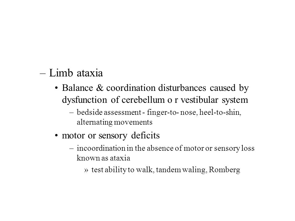 –Limb ataxia Balance & coordination disturbances caused by dysfunction of cerebellum o r vestibular system –bedside assessment - finger-to- nose, heel