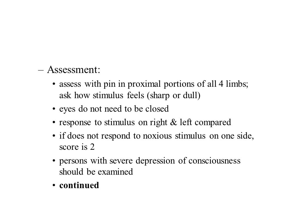 –Assessment: assess with pin in proximal portions of all 4 limbs; ask how stimulus feels (sharp or dull) eyes do not need to be closed response to sti