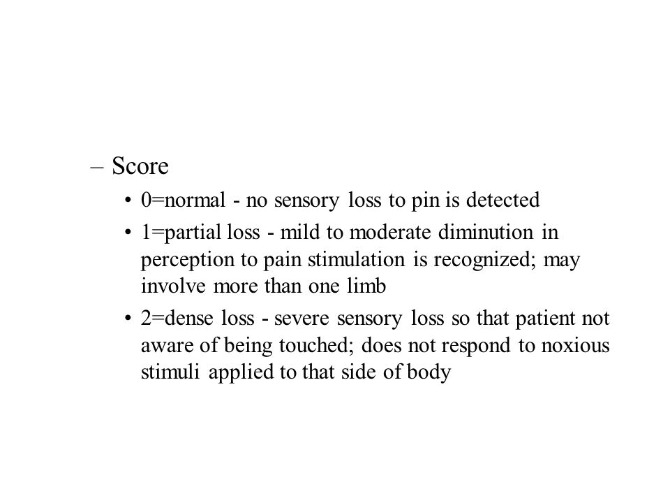 –Score 0=normal - no sensory loss to pin is detected 1=partial loss - mild to moderate diminution in perception to pain stimulation is recognized; may