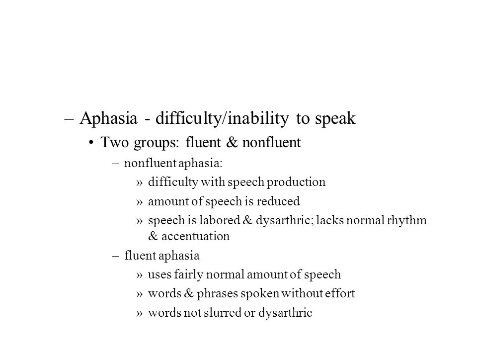 –Aphasia - difficulty/inability to speak Two groups: fluent & nonfluent –nonfluent aphasia: »difficulty with speech production »amount of speech is re