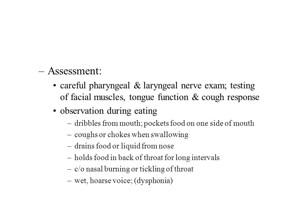 –Assessment: careful pharyngeal & laryngeal nerve exam; testing of facial muscles, tongue function & cough response observation during eating –dribble