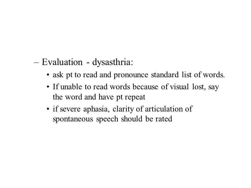 –Evaluation - dysasthria: ask pt to read and pronounce standard list of words. If unable to read words because of visual lost, say the word and have p