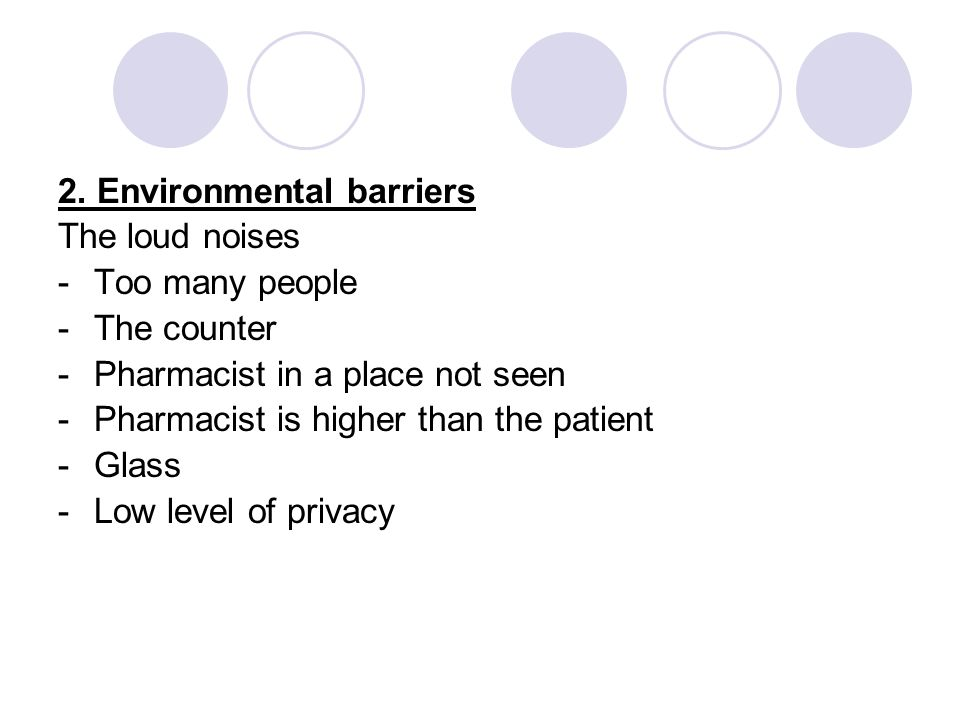 2. Environmental barriers The loud noises -Too many people -The counter -Pharmacist in a place not seen -Pharmacist is higher than the patient -Glass