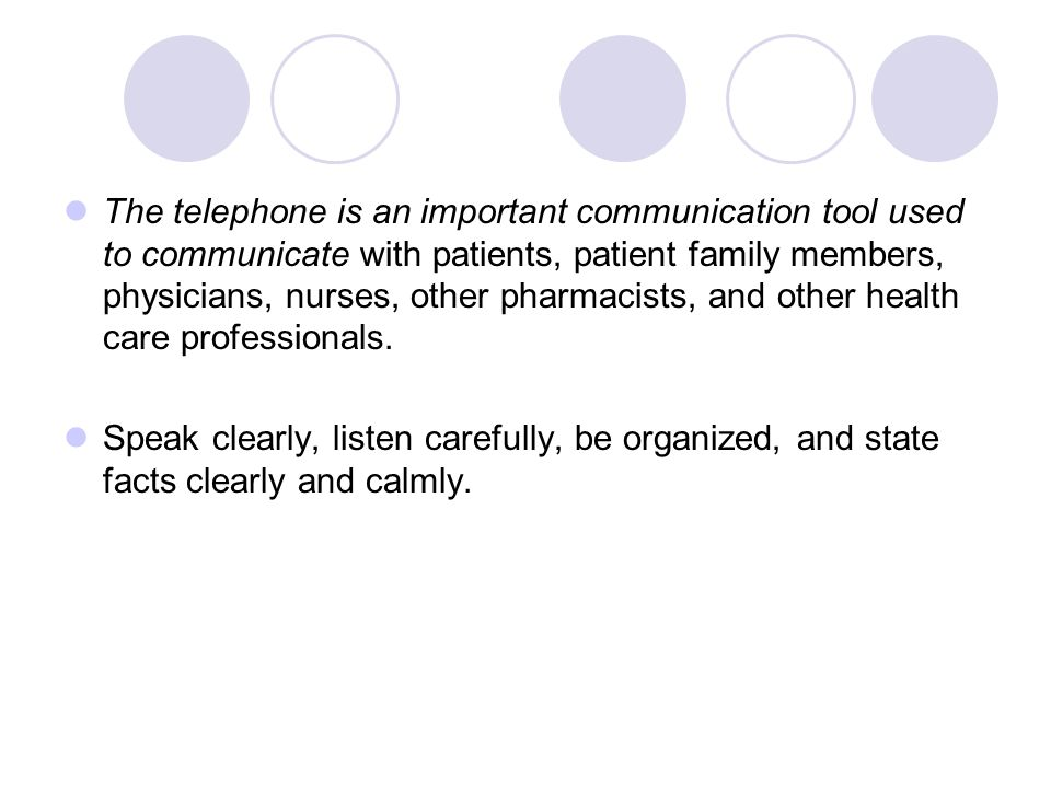 The telephone is an important communication tool used to communicate with patients, patient family members, physicians, nurses, other pharmacists, and