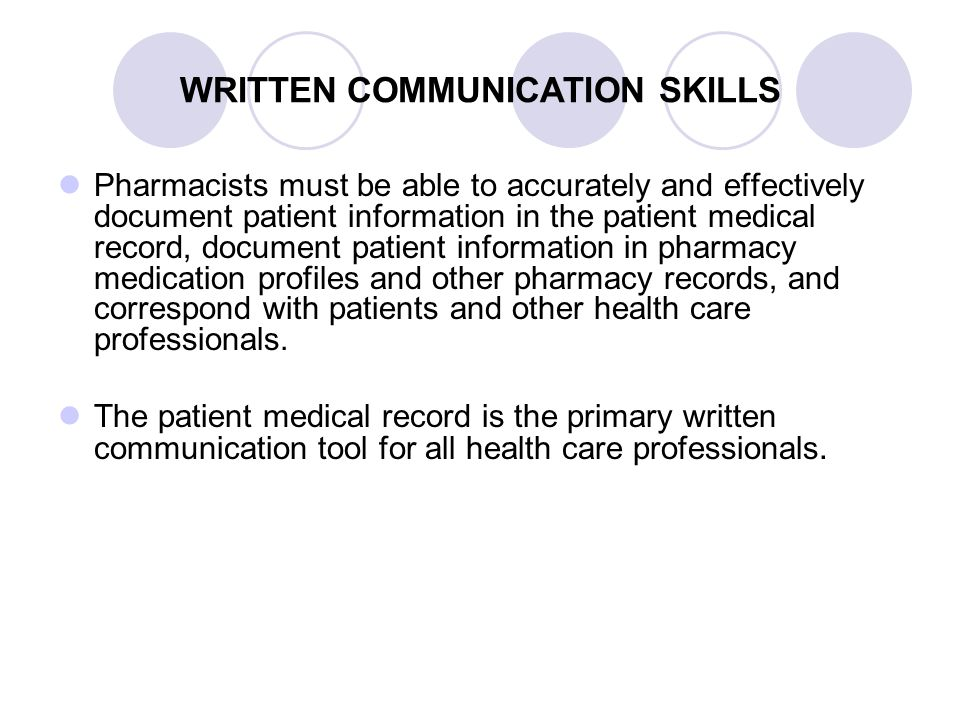 WRITTEN COMMUNICATION SKILLS Pharmacists must be able to accurately and effectively document patient information in the patient medical record, docume