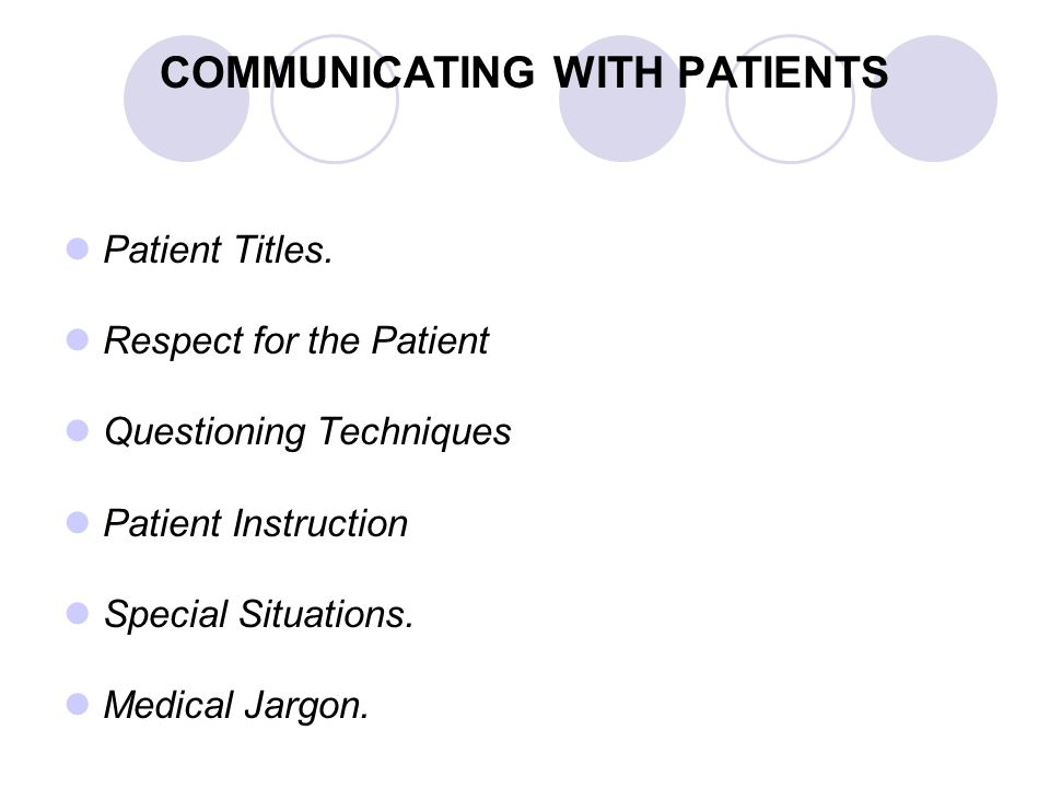 COMMUNICATING WITH PATIENTS Patient Titles. Respect for the Patient Questioning Techniques Patient Instruction Special Situations. Medical Jargon.