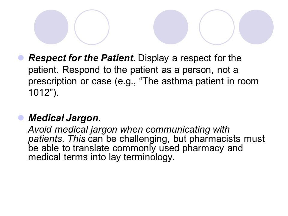 "Respect for the Patient. Display a respect for the patient. Respond to the patient as a person, not a prescription or case (e.g., ""The asthma patient"