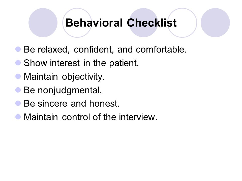 Behavioral Checklist Be relaxed, confident, and comfortable. Show interest in the patient. Maintain objectivity. Be nonjudgmental. Be sincere and hone