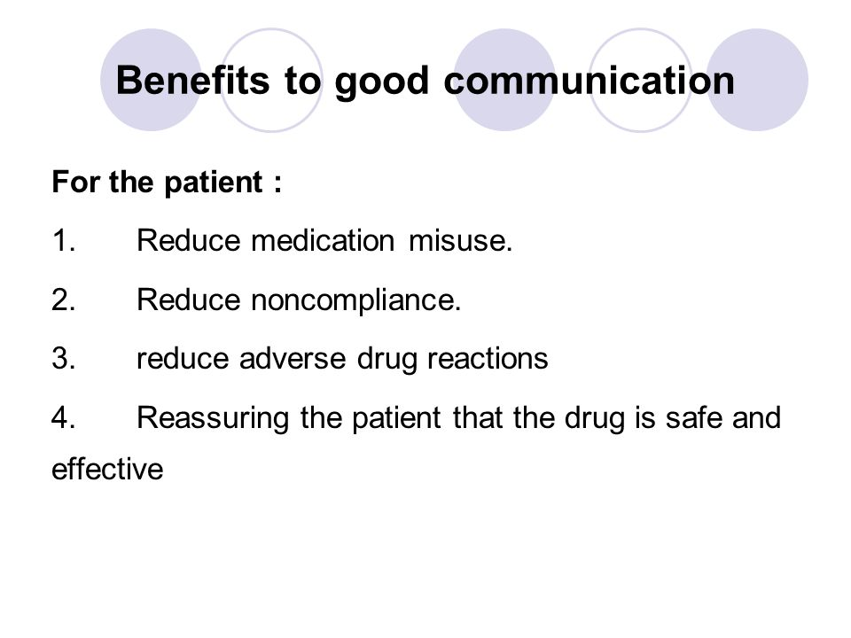 Benefits to good communication For the patient : 1.Reduce medication misuse. 2.Reduce noncompliance. 3.reduce adverse drug reactions 4.Reassuring the