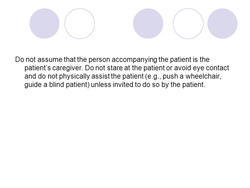 Do not assume that the person accompanying the patient is the patient's caregiver. Do not stare at the patient or avoid eye contact and do not physica