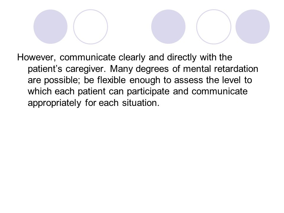 However, communicate clearly and directly with the patient's caregiver. Many degrees of mental retardation are possible; be flexible enough to assess