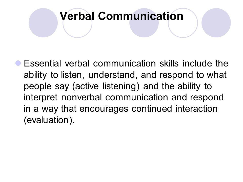 Verbal Communication Essential verbal communication skills include the ability to listen, understand, and respond to what people say (active listening