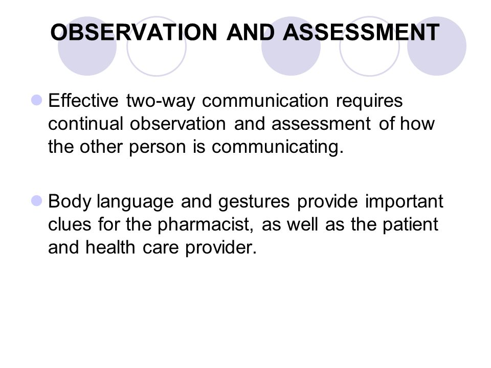 OBSERVATION AND ASSESSMENT Effective two-way communication requires continual observation and assessment of how the other person is communicating. Bod
