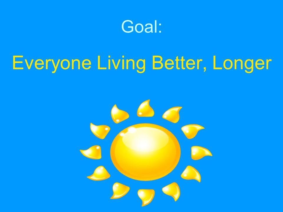 Goal: Everyone Living Better, Longer