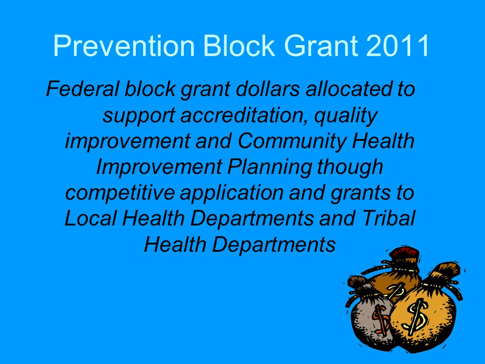 Prevention Block Grant 2011 Federal block grant dollars allocated to support accreditation, quality improvement and Community Health Improvement Planning though competitive application and grants to Local Health Departments and Tribal Health Departments