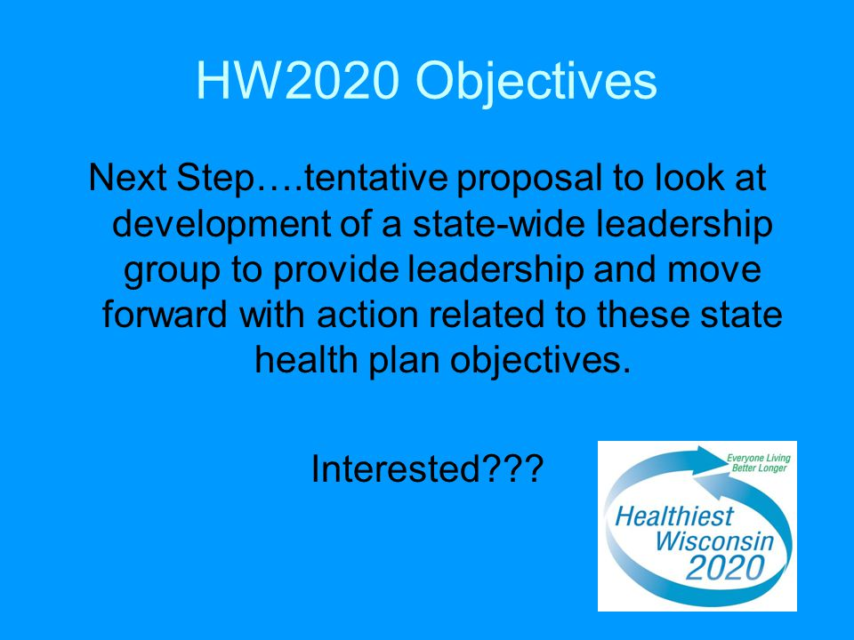 HW2020 Objectives Next Step….tentative proposal to look at development of a state-wide leadership group to provide leadership and move forward with action related to these state health plan objectives.