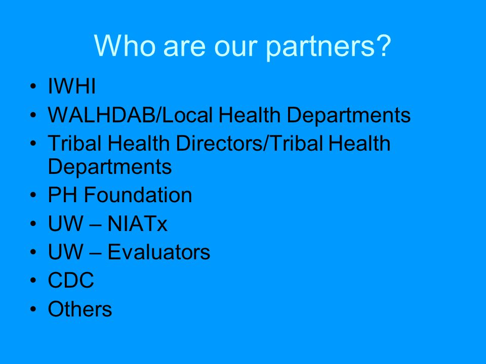 Who are our partners? IWHI WALHDAB/Local Health Departments Tribal Health Directors/Tribal Health Departments PH Foundation UW – NIATx UW – Evaluators