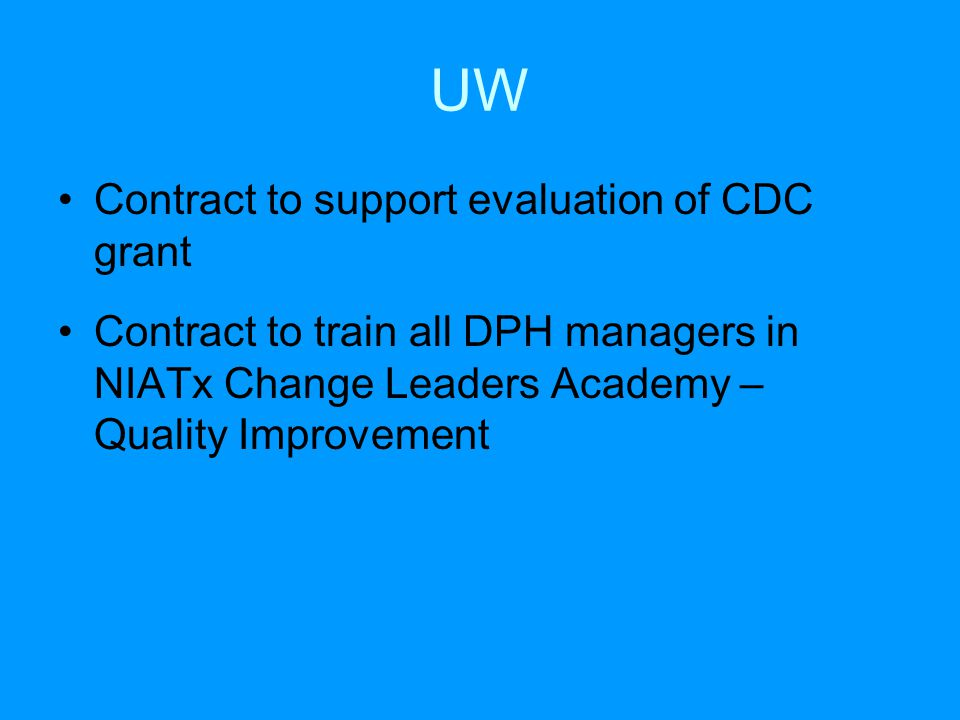 UW Contract to support evaluation of CDC grant Contract to train all DPH managers in NIATx Change Leaders Academy – Quality Improvement
