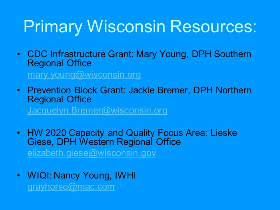 Primary Wisconsin Resources: CDC Infrastructure Grant: Mary Young, DPH Southern Regional Office mary.young@wisconsin.org Prevention Block Grant: Jackie Bremer, DPH Northern Regional Office Jacquelyn.Bremer@wisconsin.org HW 2020 Capacity and Quality Focus Area: Lieske Giese, DPH Western Regional Office elizabeth.giese@wisconsin.gov WIQI: Nancy Young, IWHI grayhorse@mac.com