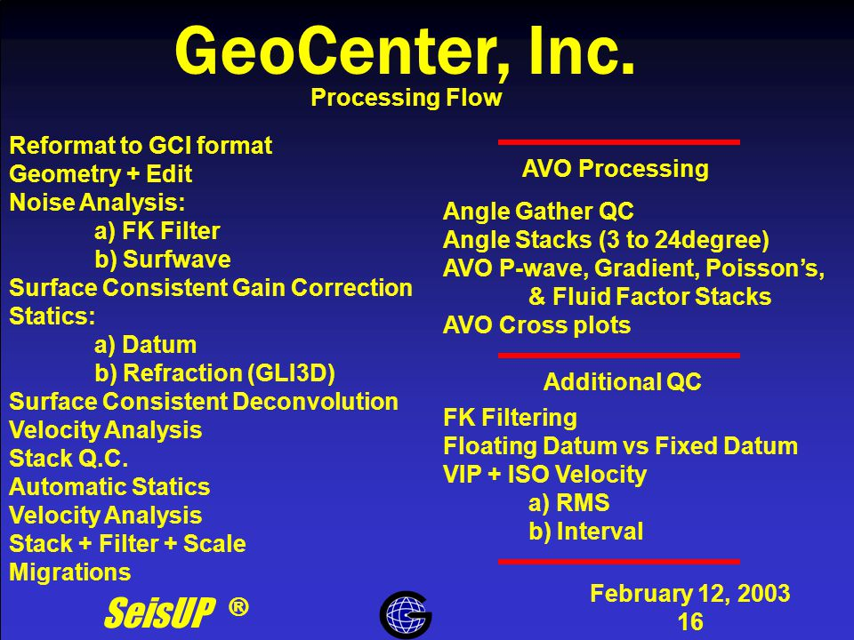 Processing Flow February 12, 2003 16 Processing Flow SeisUP ® GeoCenter, Inc. Reformat to GCI format Geometry + Edit Noise Analysis: a) FK Filter b) S