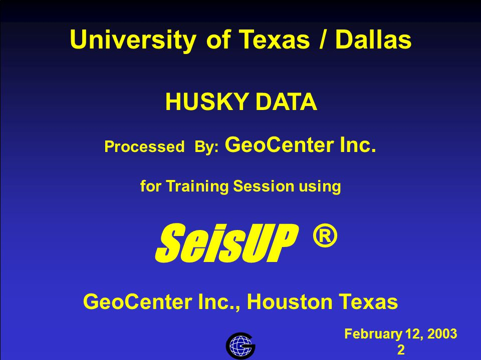 Introduction February 12, 2003 2 University of Texas / Dallas HUSKY DATA Processed By: GeoCenter Inc. for Training Session using SeisUP ® GeoCenter In