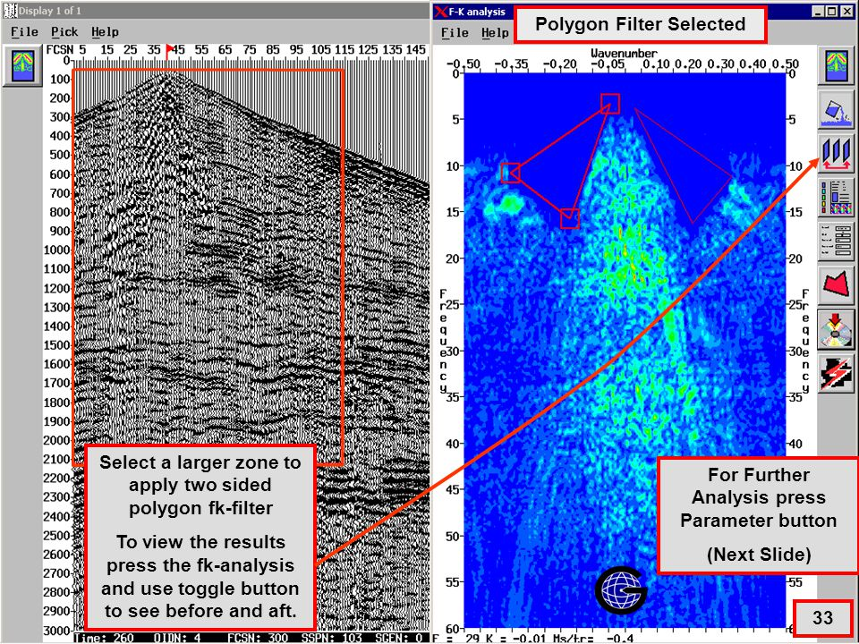 FK Filter Interactive – ZOOM Both Sides 33 Select a larger zone to apply two sided polygon fk-filter To view the results press the fk-analysis and use toggle button to see before and aft.