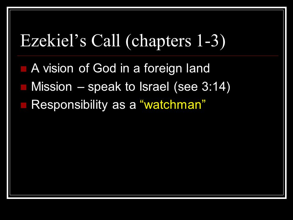 Ezekiel's Call (chapters 1-3) A vision of God in a foreign land Mission – speak to Israel (see 3:14) Responsibility as a watchman