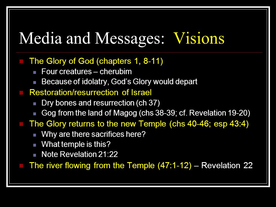 Media and Messages: Visions The Glory of God (chapters 1, 8-11) Four creatures – cherubim Because of idolatry, God's Glory would depart Restoration/resurrection of Israel Dry bones and resurrection (ch 37) Gog from the land of Magog (chs 38-39; cf.