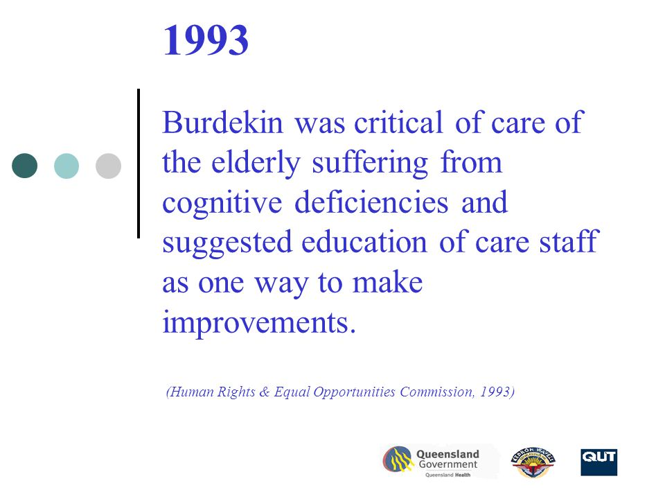1993 Burdekin was critical of care of the elderly suffering from cognitive deficiencies and suggested education of care staff as one way to make improvements.
