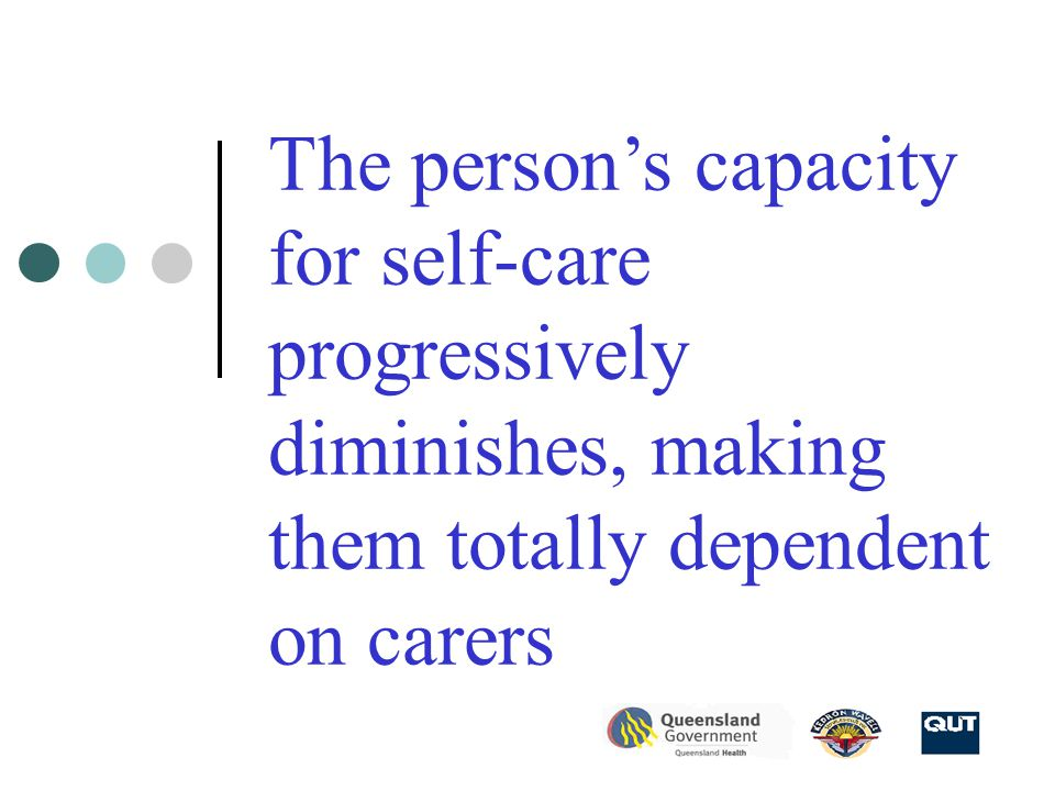 The person's capacity for self-care progressively diminishes, making them totally dependent on carers