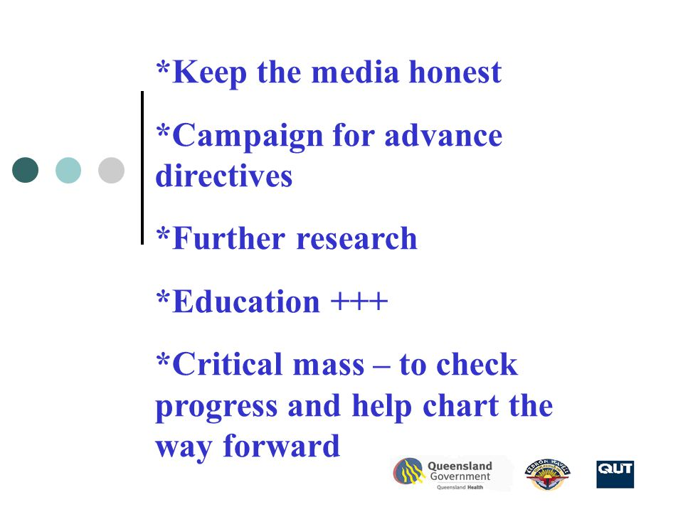 *Keep the media honest *Campaign for advance directives *Further research *Education +++ *Critical mass – to check progress and help chart the way forward