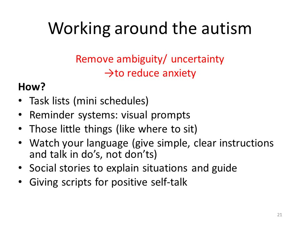 21 Working around the autism Remove ambiguity/ uncertainty →to reduce anxiety How? Task lists (mini schedules) Reminder systems: visual prompts Those