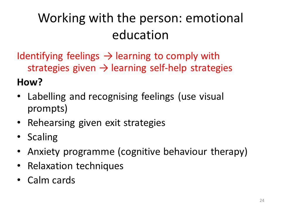 24 Working with the person: emotional education Identifying feelings → learning to comply with strategies given → learning self-help strategies How? L