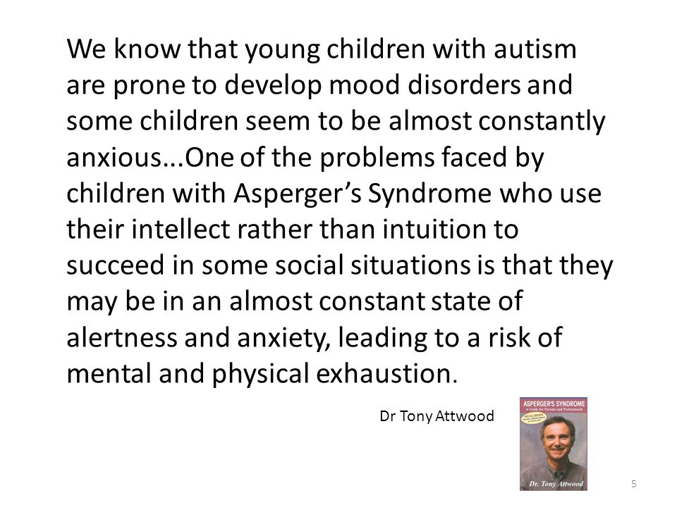 5 We know that young children with autism are prone to develop mood disorders and some children seem to be almost constantly anxious...One of the prob
