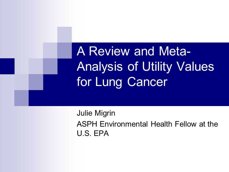 A Review and Meta- Analysis of Utility Values for Lung Cancer Julie Migrin ASPH Environmental Health Fellow at the U.S.