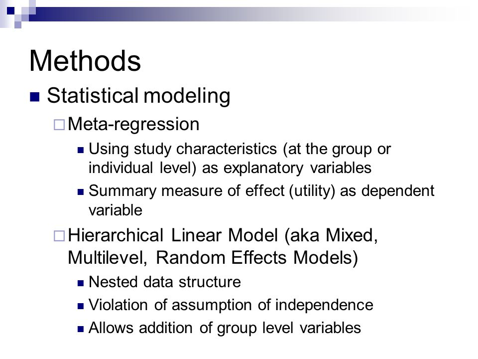 Methods Statistical modeling  Meta-regression Using study characteristics (at the group or individual level) as explanatory variables Summary measure of effect (utility) as dependent variable  Hierarchical Linear Model (aka Mixed, Multilevel, Random Effects Models) Nested data structure Violation of assumption of independence Allows addition of group level variables