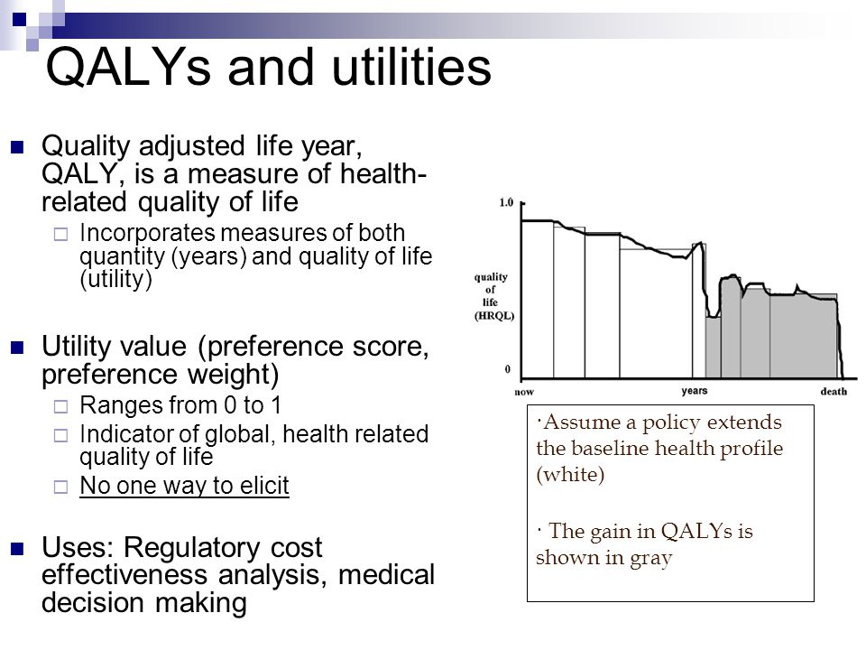 QALYs and utilities Quality adjusted life year, QALY, is a measure of health- related quality of life  Incorporates measures of both quantity (years) and quality of life (utility) Utility value (preference score, preference weight)  Ranges from 0 to 1  Indicator of global, health related quality of life  No one way to elicit Uses: Regulatory cost effectiveness analysis, medical decision making ·Assume a policy extends the baseline health profile (white) · The gain in QALYs is shown in gray