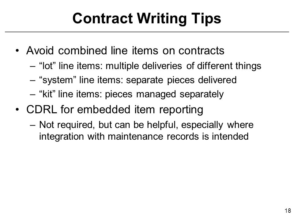 Contract Writing Tips Avoid combined line items on contracts – lot line items: multiple deliveries of different things – system line items: separate pieces delivered – kit line items: pieces managed separately CDRL for embedded item reporting –Not required, but can be helpful, especially where integration with maintenance records is intended 18