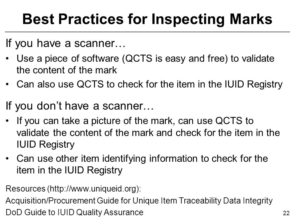 Best Practices for Inspecting Marks If you have a scanner… Use a piece of software (QCTS is easy and free) to validate the content of the mark Can also use QCTS to check for the item in the IUID Registry If you don't have a scanner… If you can take a picture of the mark, can use QCTS to validate the content of the mark and check for the item in the IUID Registry Can use other item identifying information to check for the item in the IUID Registry Resources (http://www.uniqueid.org): Acquisition/Procurement Guide for Unique Item Traceability Data Integrity DoD Guide to IUID Quality Assurance 22