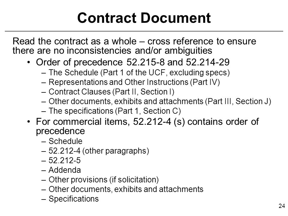 24 Contract Document Read the contract as a whole – cross reference to ensure there are no inconsistencies and/or ambiguities Order of precedence 52.215-8 and 52.214-29 –The Schedule (Part 1 of the UCF, excluding specs) –Representations and Other Instructions (Part IV) –Contract Clauses (Part II, Section I) –Other documents, exhibits and attachments (Part III, Section J) –The specifications (Part 1, Section C) For commercial items, 52.212-4 (s) contains order of precedence –Schedule –52.212-4 (other paragraphs) –52.212-5 –Addenda –Other provisions (if solicitation) –Other documents, exhibits and attachments –Specifications