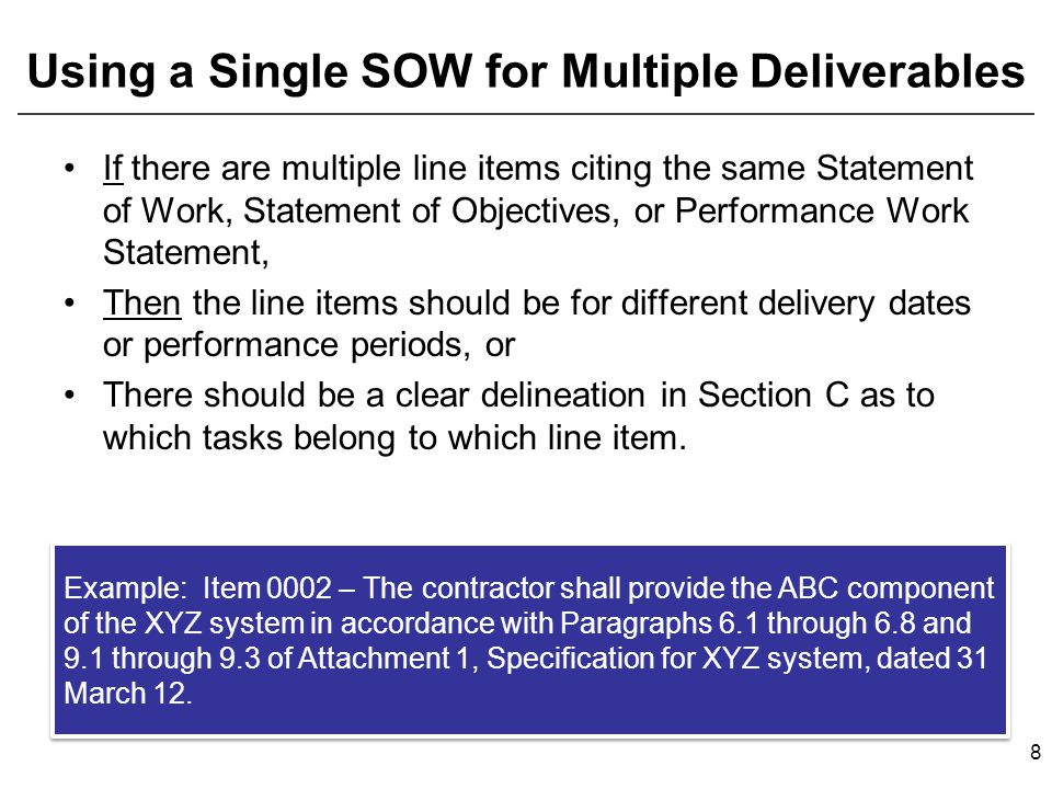 Using a Single SOW for Multiple Deliverables If there are multiple line items citing the same Statement of Work, Statement of Objectives, or Performance Work Statement, Then the line items should be for different delivery dates or performance periods, or There should be a clear delineation in Section C as to which tasks belong to which line item.